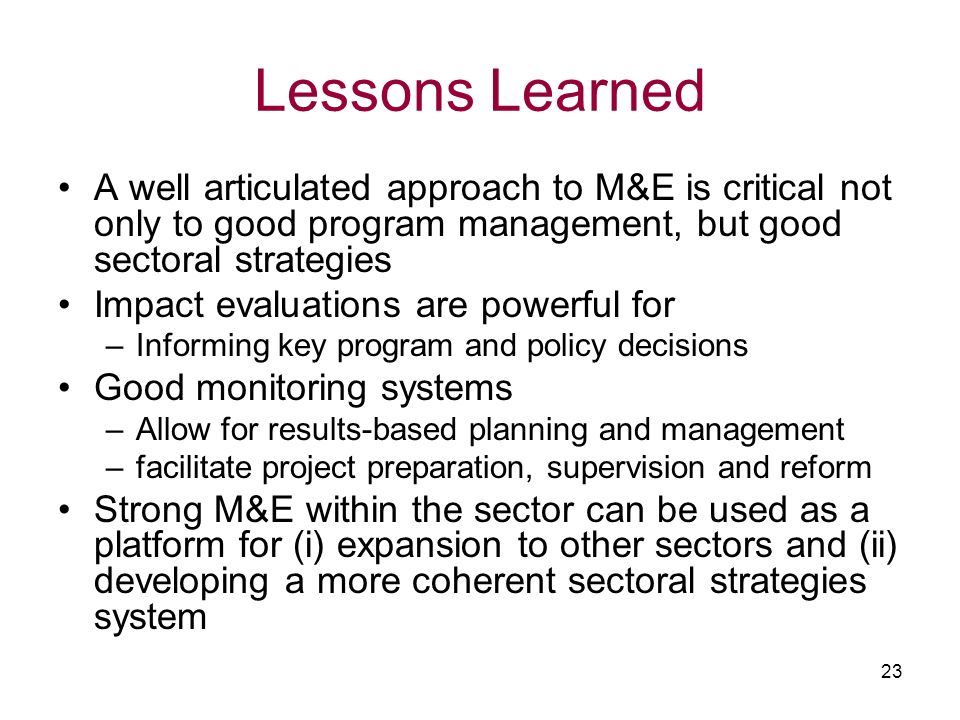 Lessons Learned A well articulated approach to M&E is critical not only to good program management, but good sectoral strategies.