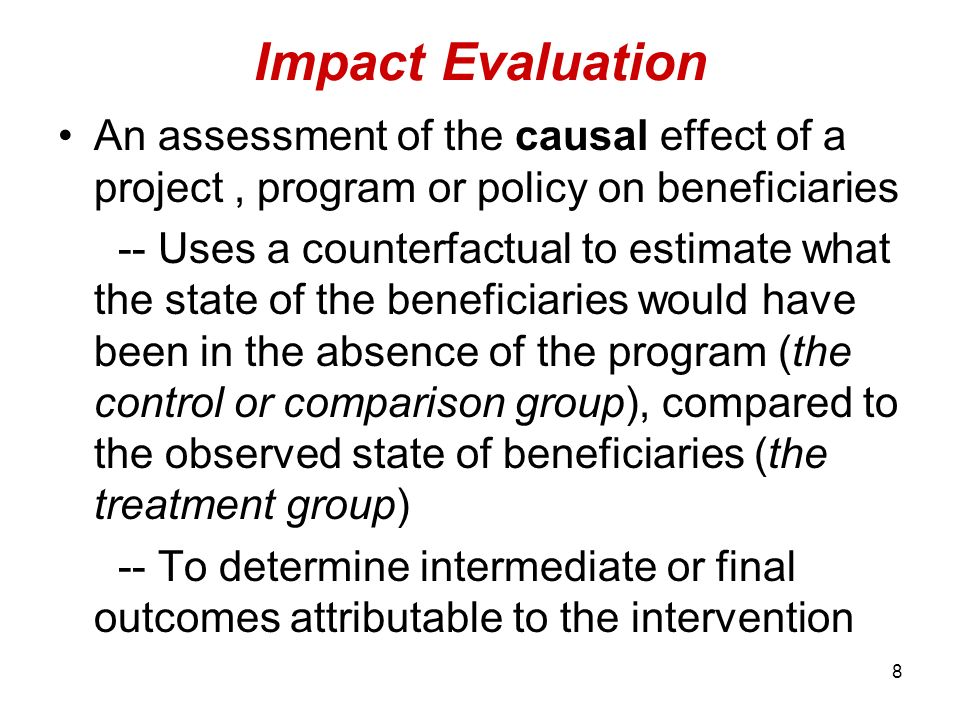 Impact Evaluation An assessment of the causal effect of a project , program or policy on beneficiaries.