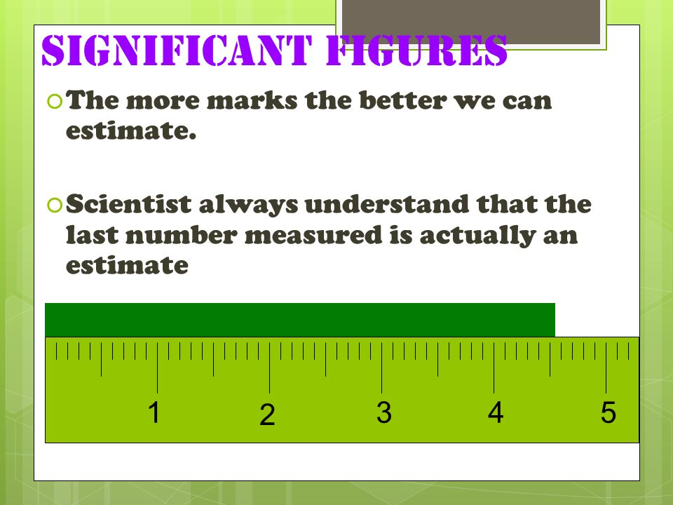 Significant Figures The more marks the better we can estimate. Scientist always understand that the last number measured is actually an estimate.