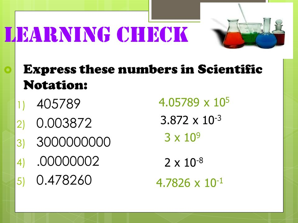 Learning Check Express these numbers in Scientific Notation: