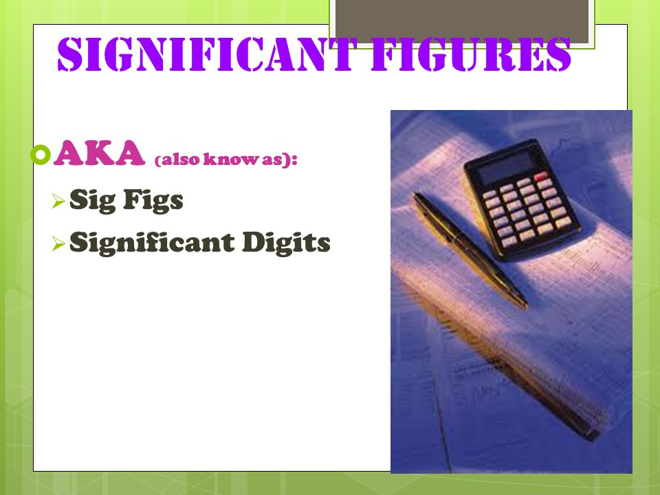 Significant Figures AKA (also know as): Sig Figs Significant Digits