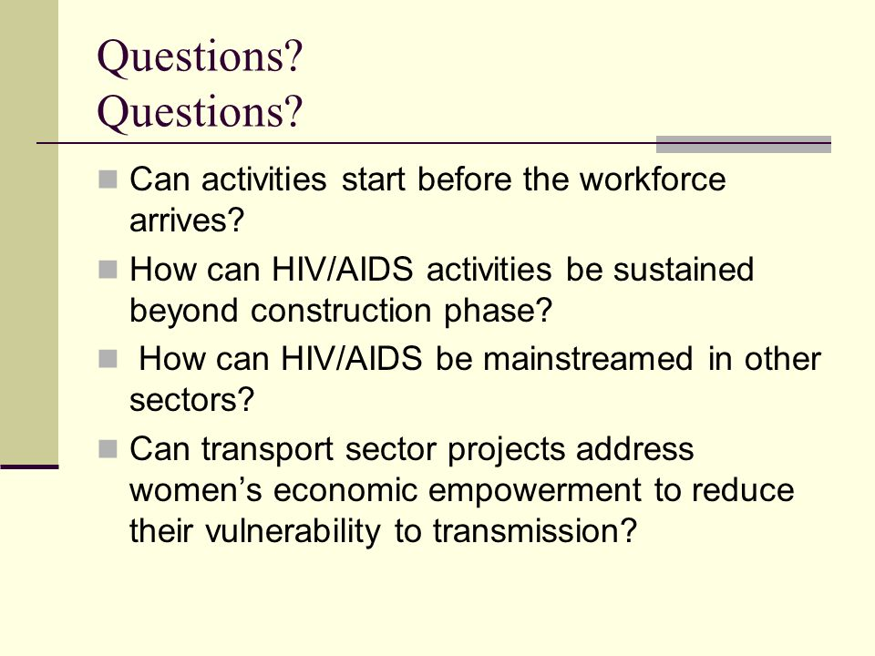 Questions Questions Can activities start before the workforce arrives How can HIV/AIDS activities be sustained beyond construction phase