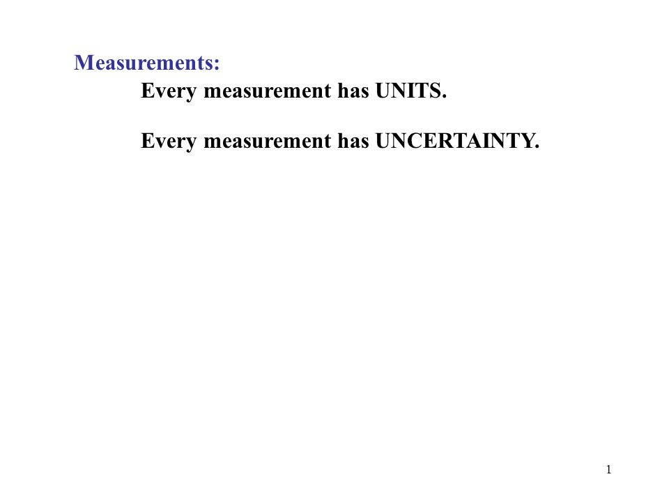 Measurements: Every measurement has UNITS. Every measurement has UNCERTAINTY.