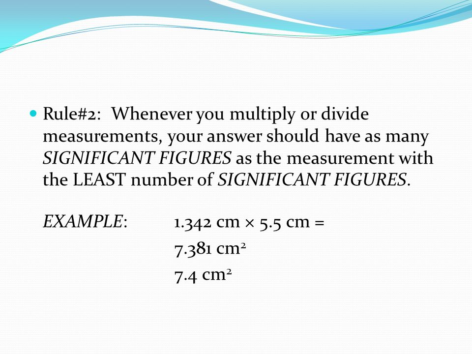 Rule#2: Whenever you multiply or divide measurements, your answer should have as many SIGNIFICANT FIGURES as the measurement with the LEAST number of SIGNIFICANT FIGURES.