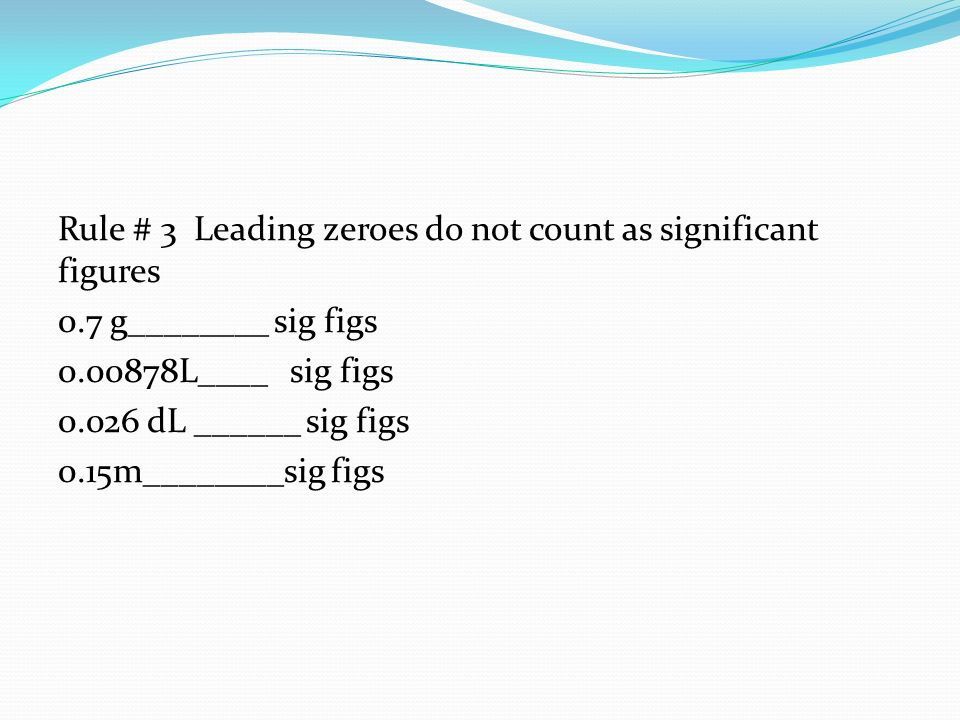 Rule # 3 Leading zeroes do not count as significant figures 0