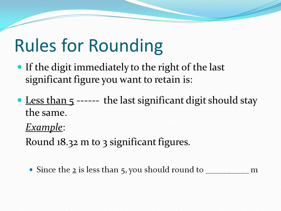 Rules for Rounding If the digit immediately to the right of the last significant figure you want to retain is: