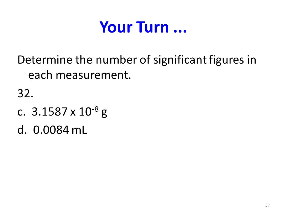 Your Turn ... Determine the number of significant figures in each measurement. 32. c x 10-8 g.