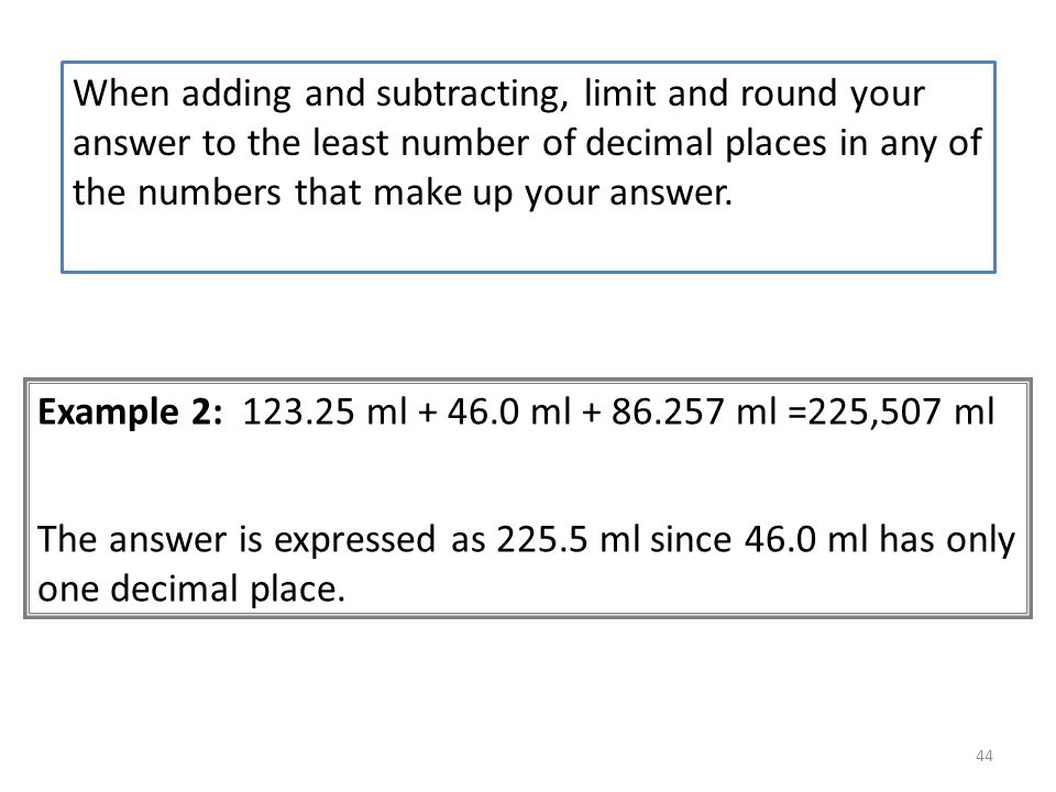 When adding and subtracting, limit and round your answer to the least number of decimal places in any of the numbers that make up your answer.