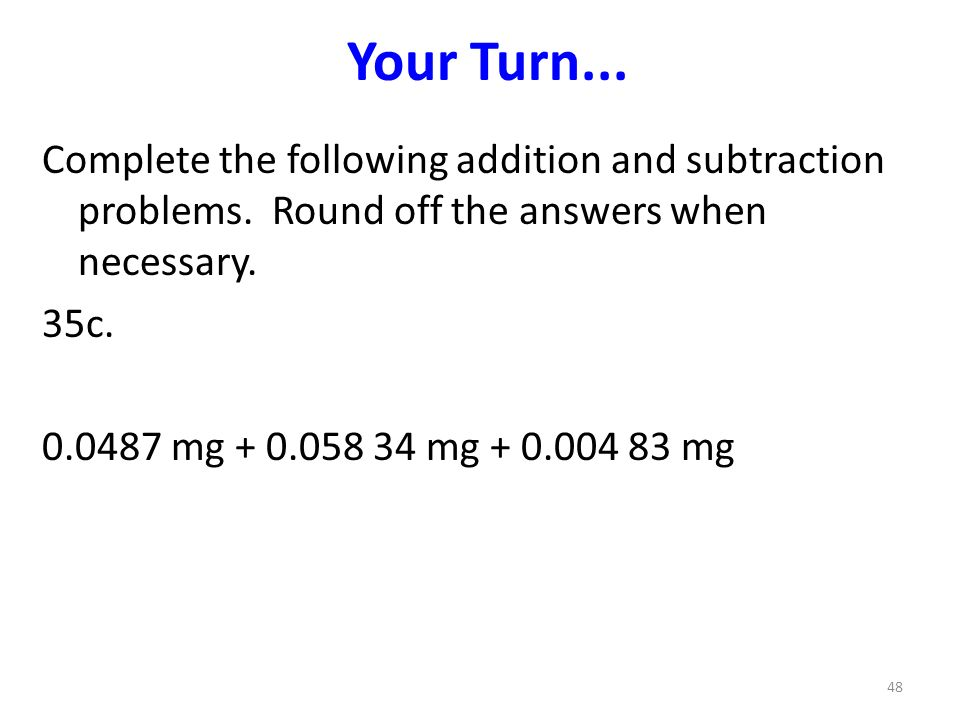 Your Turn... Complete the following addition and subtraction problems. Round off the answers when necessary.