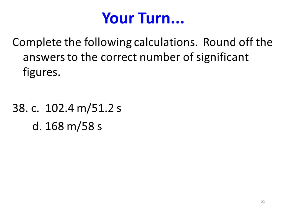 Your Turn... Complete the following calculations. Round off the answers to the correct number of significant figures.