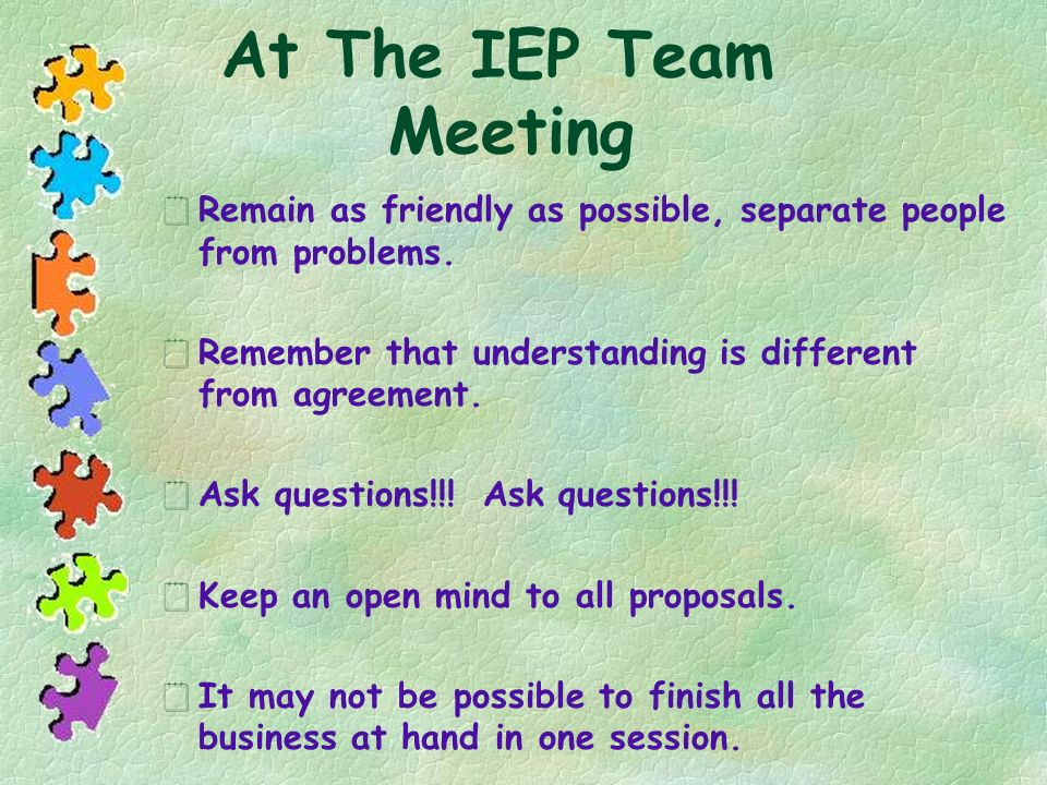At The IEP Team Meeting Remain as friendly as possible, separate people from problems. Remember that understanding is different from agreement.