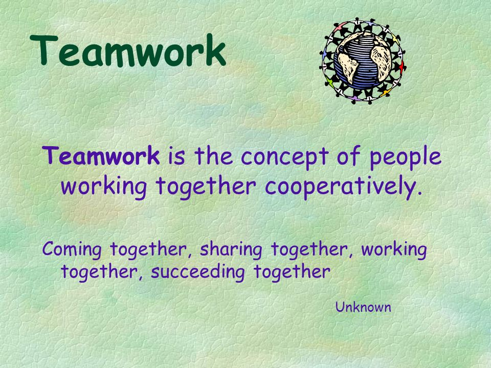 Teamwork Teamwork is the concept of people working together cooperatively. Coming together, sharing together, working together, succeeding together.