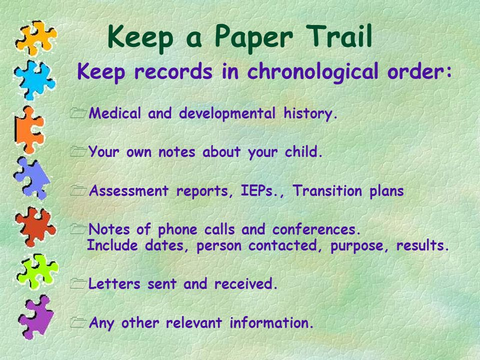 Keep a Paper Trail Keep records in chronological order: