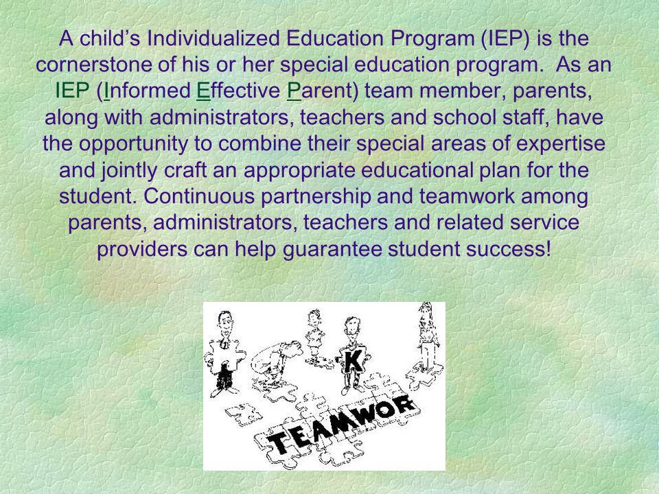 A child's Individualized Education Program (IEP) is the cornerstone of his or her special education program.