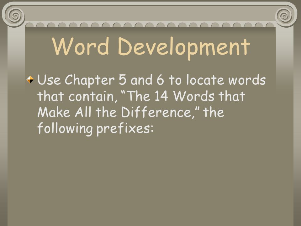 Word Development Use Chapter 5 and 6 to locate words that contain, The 14 Words that Make All the Difference, the following prefixes: