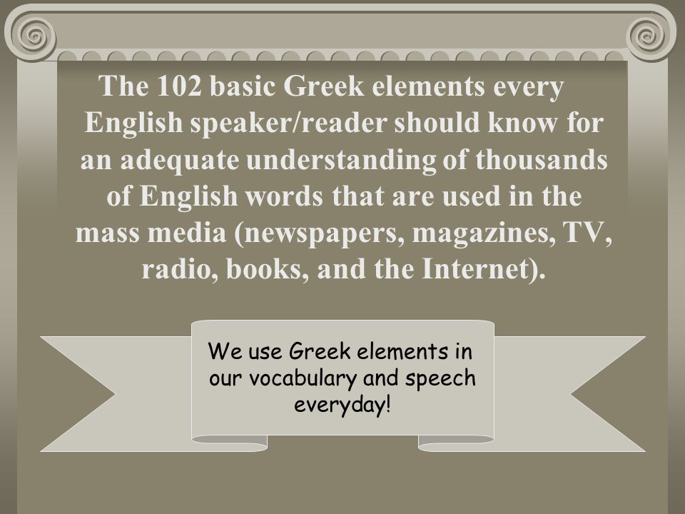The 102 basic Greek elements every English speaker/reader should know for an adequate understanding of thousands of English words that are used in the mass media (newspapers, magazines, TV, radio, books, and the Internet).