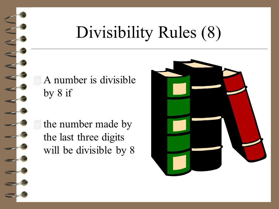 Divisibility Rules (8) A number is divisible by 8 if