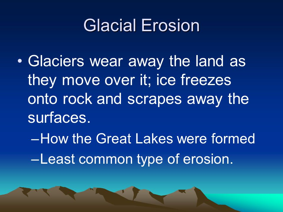 Glacial Erosion Glaciers wear away the land as they move over it; ice freezes onto rock and scrapes away the surfaces.