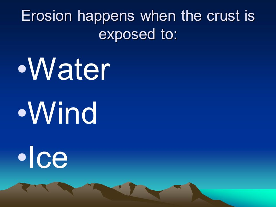 Erosion happens when the crust is exposed to: