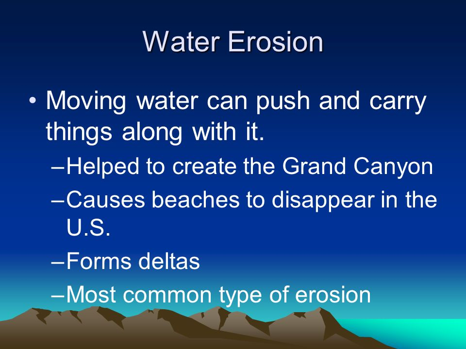 Water Erosion Moving water can push and carry things along with it.