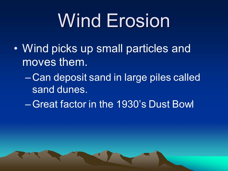Wind Erosion Wind picks up small particles and moves them.