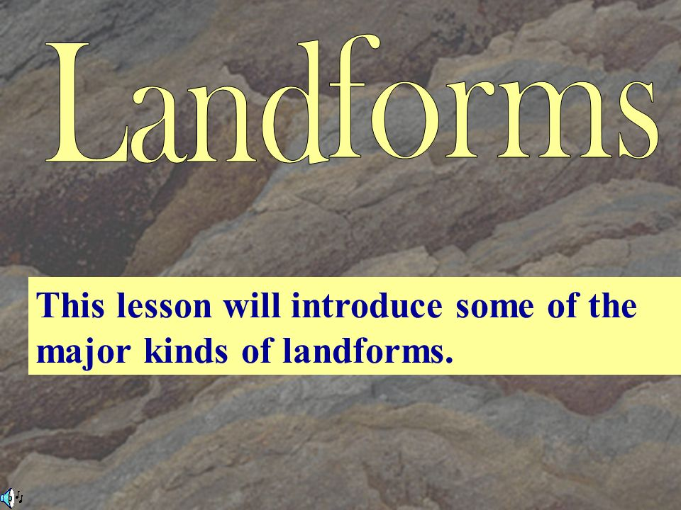 This lesson will introduce some of the major kinds of landforms.