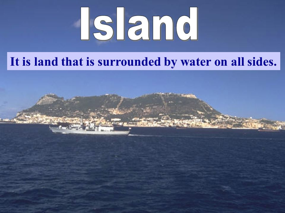 Island It is land that is surrounded by water on all sides.