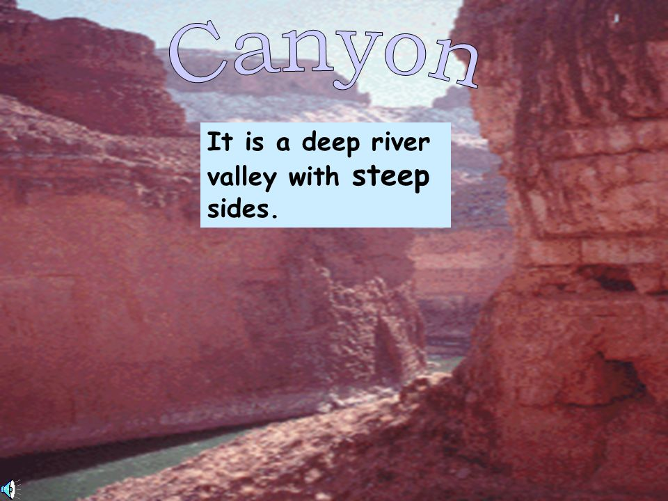 Canyon It is a deep river valley with steep sides.