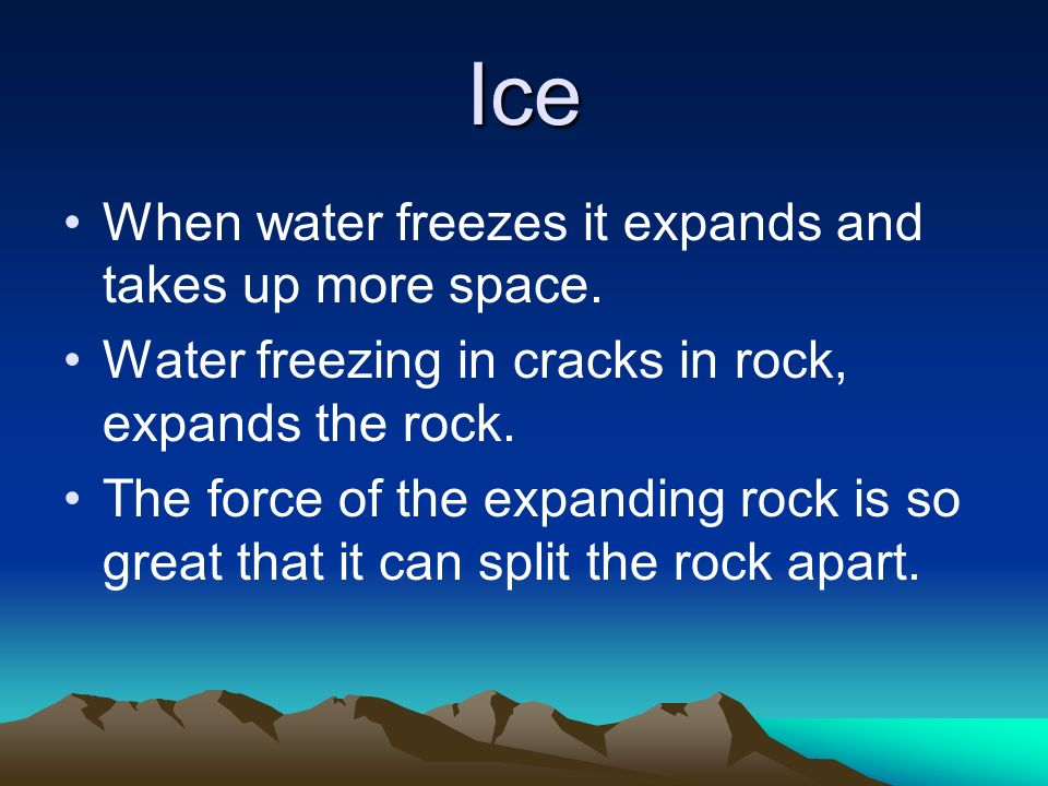 Ice When water freezes it expands and takes up more space.