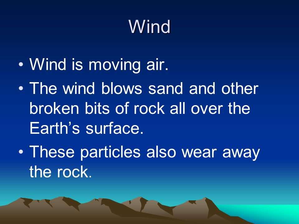 Wind Wind is moving air. The wind blows sand and other broken bits of rock all over the Earth's surface.