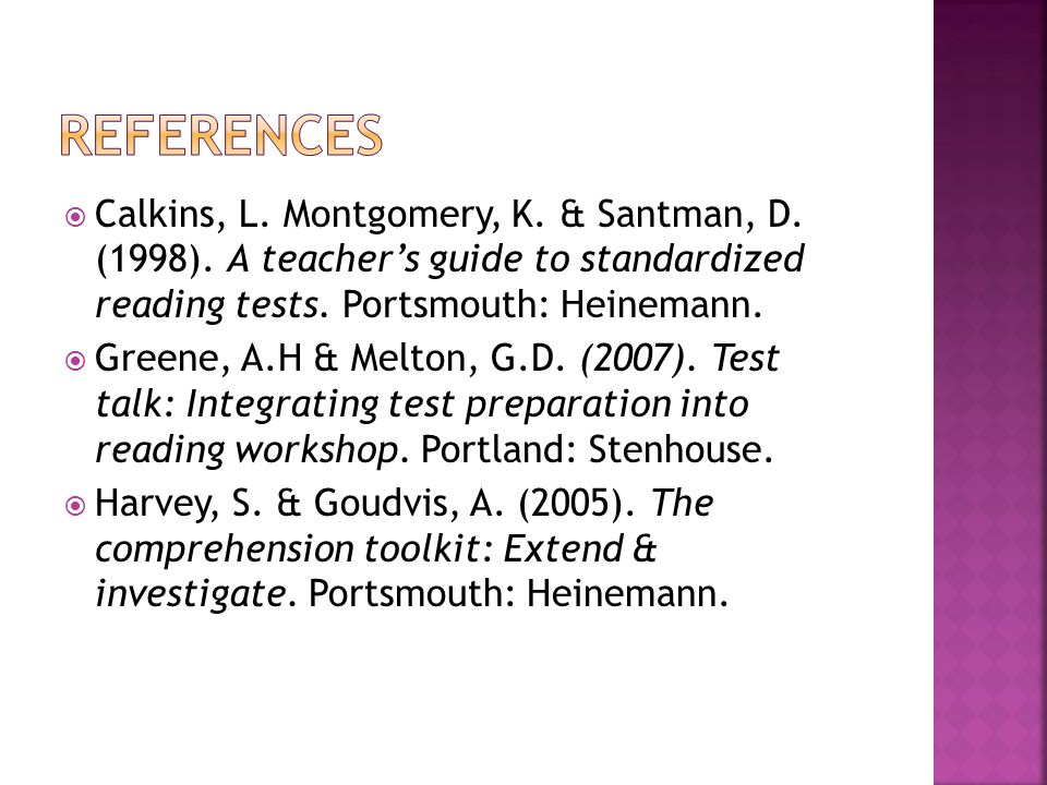 References Calkins, L. Montgomery, K. & Santman, D. (1998). A teacher's guide to standardized reading tests. Portsmouth: Heinemann.