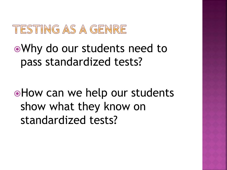 Testing as a genre Why do our students need to pass standardized tests.