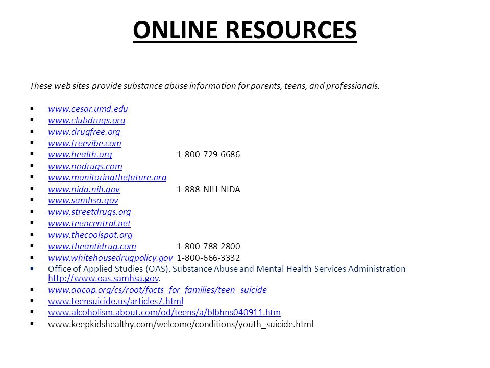 ONLINE RESOURCES These web sites provide substance abuse information for parents, teens, and professionals.