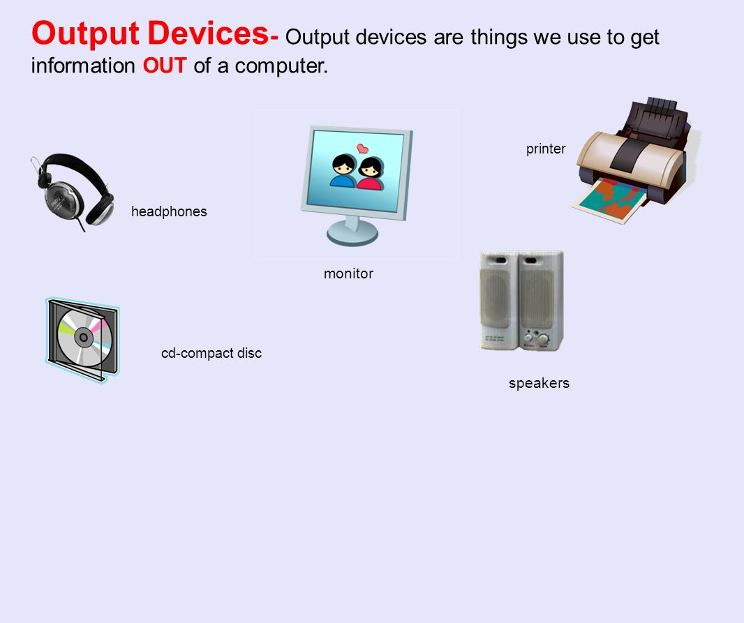 Output Devices- Output devices are things we use to get information OUT of a computer.