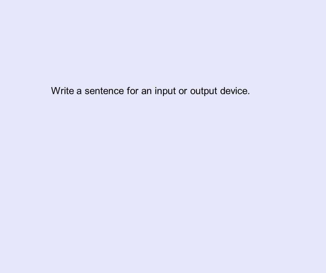Write a sentence for an input or output device.