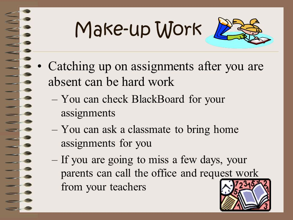 Make-up Work Catching up on assignments after you are absent can be hard work. You can check BlackBoard for your assignments.