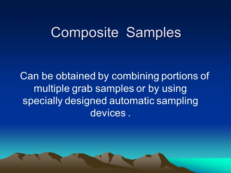 Composite Samples Can be obtained by combining portions of multiple grab samples or by using specially designed automatic sampling devices .