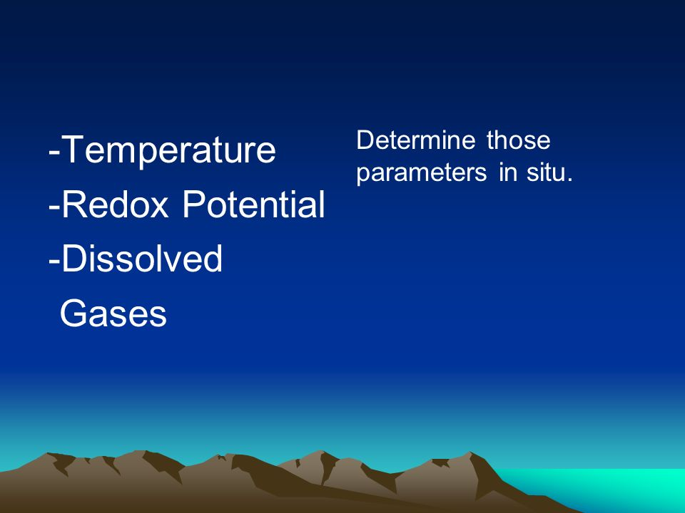 -Temperature -Redox Potential -Dissolved Gases