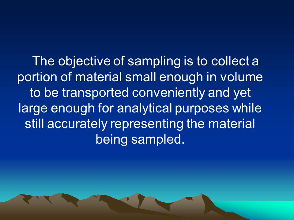 The objective of sampling is to collect a portion of material small enough in volume to be transported conveniently and yet large enough for analytical purposes while still accurately representing the material being sampled.