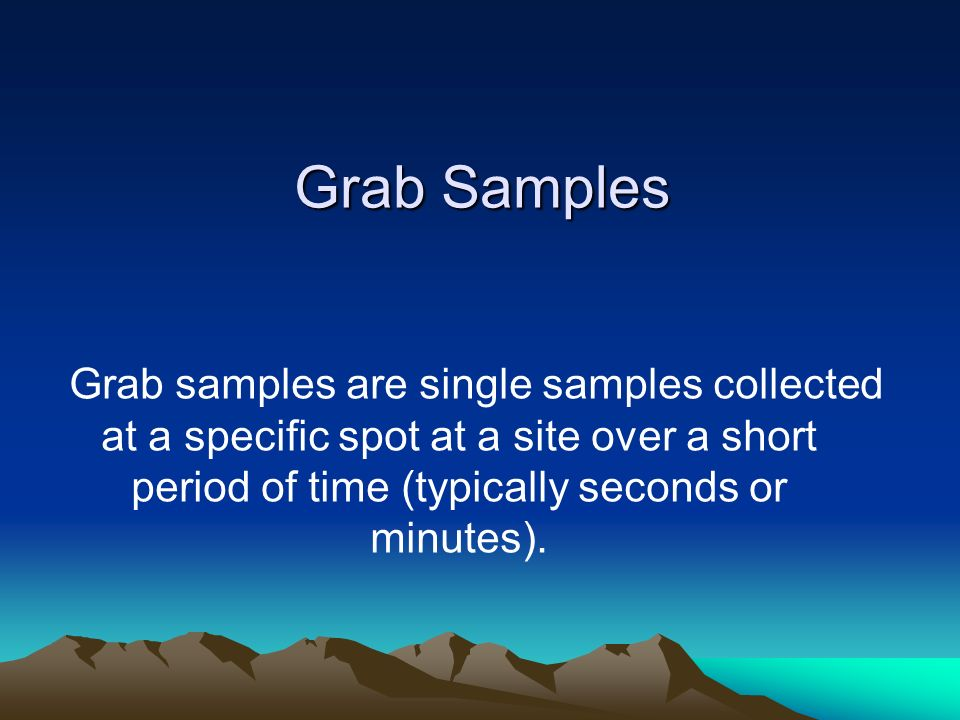 Grab Samples Grab samples are single samples collected at a specific spot at a site over a short period of time (typically seconds or minutes).