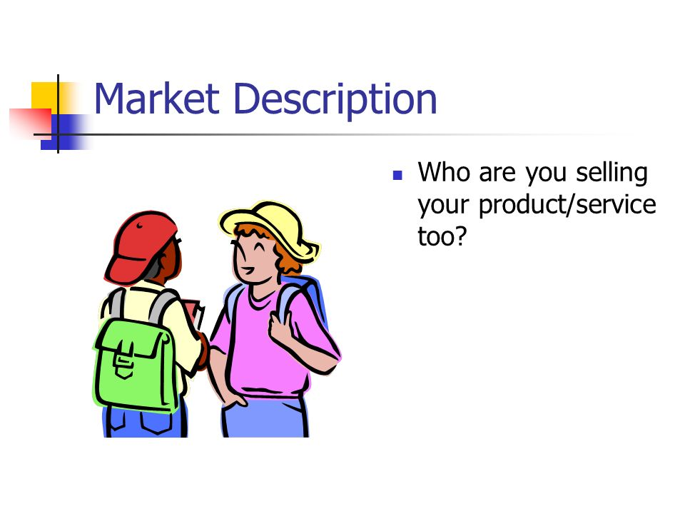 Market Description Who are you selling your product/service too
