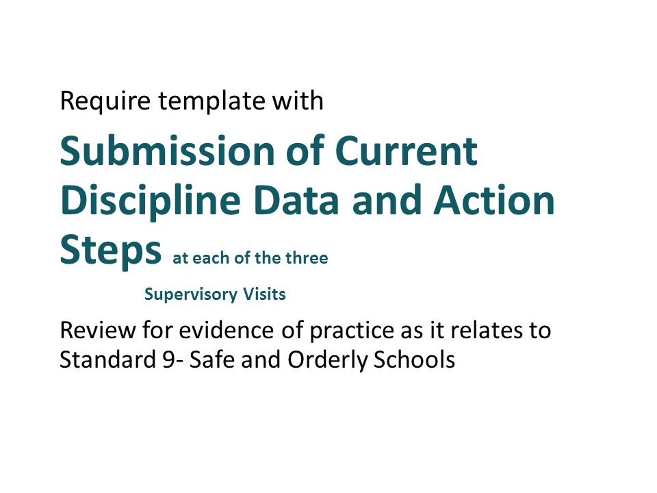 Require template with Submission of Current Discipline Data and Action Steps at each of the three Supervisory Visits Review for evidence of practice as it relates to Standard 9- Safe and Orderly Schools