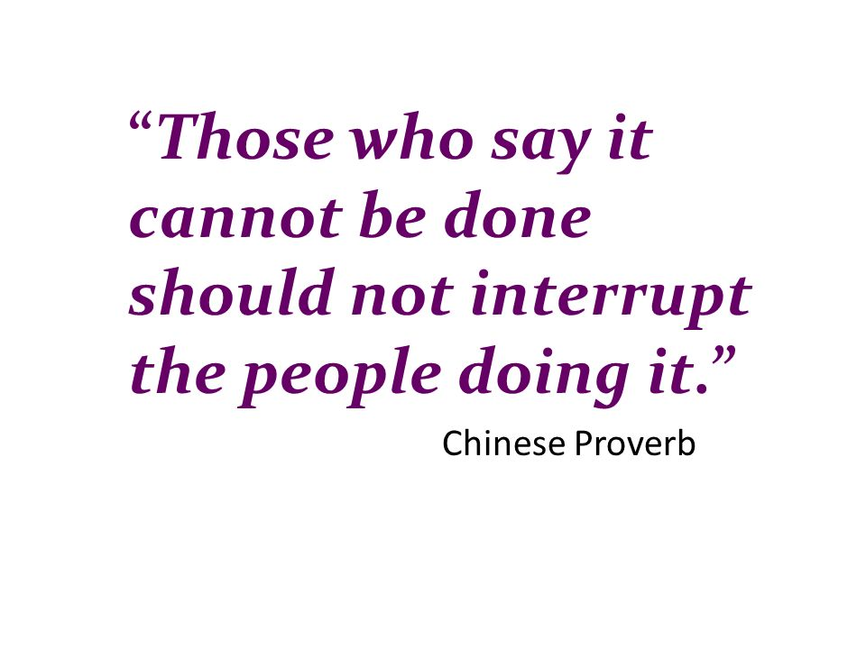 Those who say it cannot be done should not interrupt the people doing it.