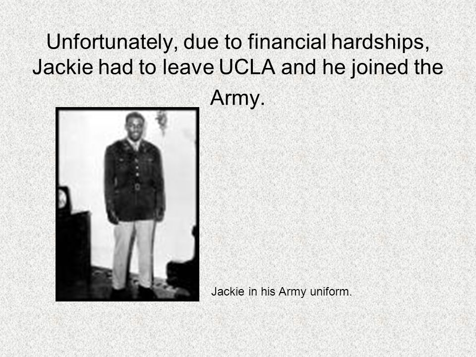 Unfortunately, due to financial hardships, Jackie had to leave UCLA and he joined the Army.