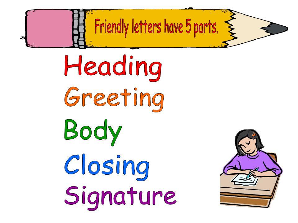 Friendly letters have 5 parts.