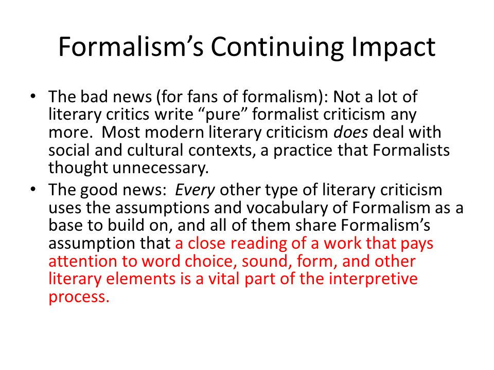 formalist literary theory Formalism is a literary theory that was spearheaded by two main bodies – russian formalists and new critics – which focused on understanding the literary text through the text itself.