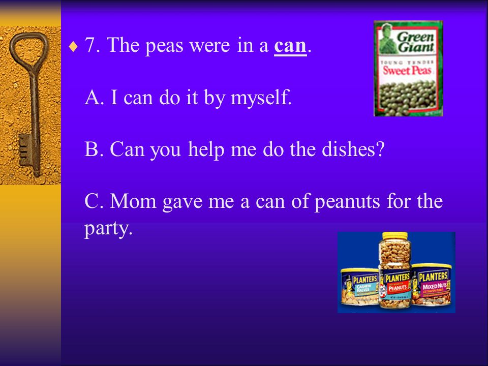 7. The peas were in a can. A. I can do it by myself. B