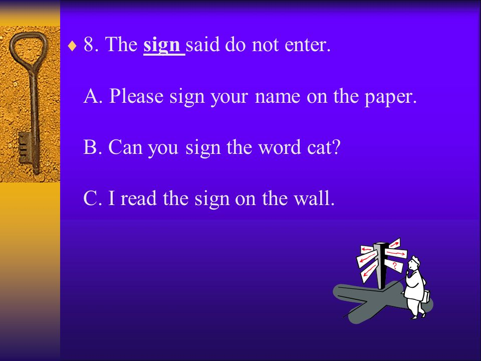 8. The sign said do not enter. A. Please sign your name on the paper.