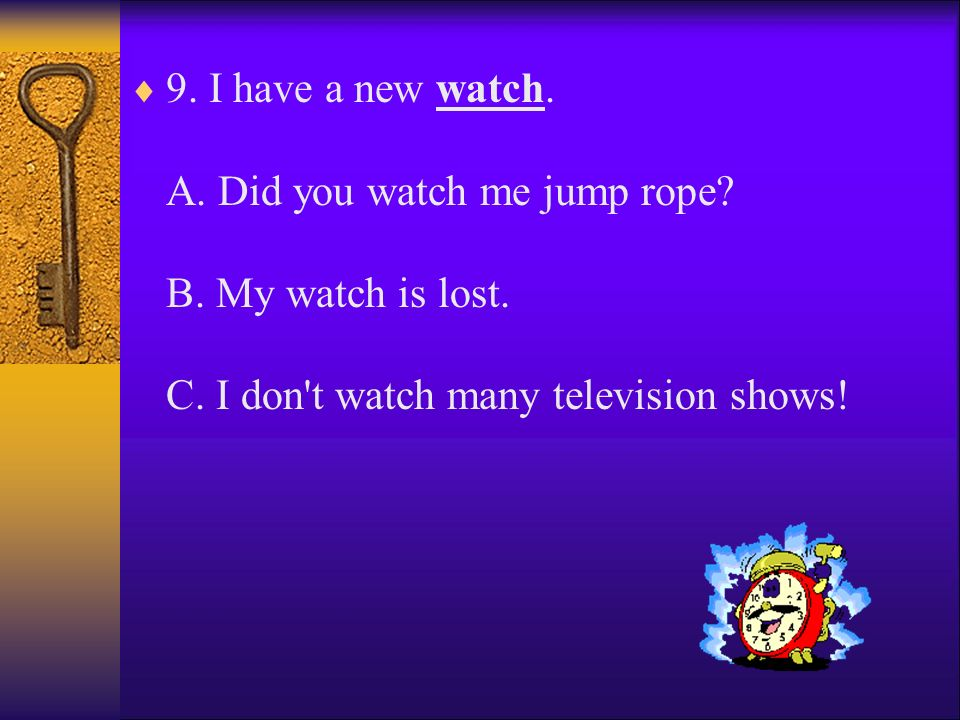 9. I have a new watch. A. Did you watch me jump rope. B