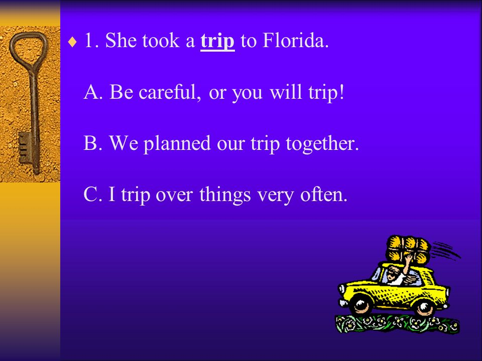 1. She took a trip to Florida. A. Be careful, or you will trip. B